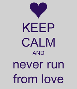 Poster: KEEP CALM AND never run from love