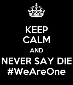 Poster: KEEP CALM AND NEVER SAY DIE #WeAreOne