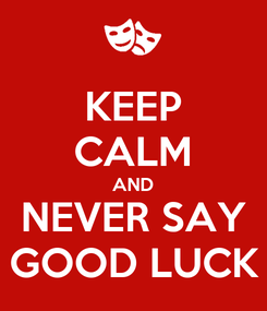 Poster: KEEP CALM AND NEVER SAY GOOD LUCK