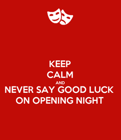 Poster: KEEP CALM AND NEVER SAY GOOD LUCK ON OPENING NIGHT