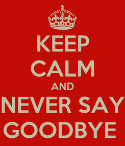 Poster: KEEP CALM AND NEVER SAY GOODBYE