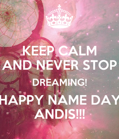 Poster: KEEP CALM AND NEVER STOP DREAMING! HAPPY NAME DAY ANDIS!!!