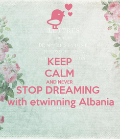 Poster: KEEP CALM AND NEVER STOP DREAMING   with etwinning Albania