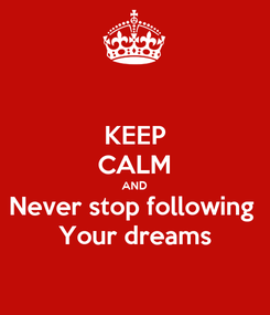 Poster: KEEP CALM AND Never stop following  Your dreams