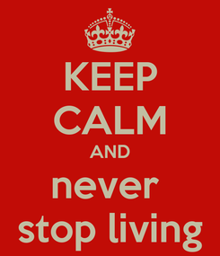 Poster: KEEP CALM AND never  stop living