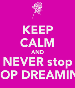 Poster: KEEP CALM AND NEVER stop STOP DREAMING