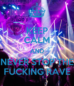 Poster: KEEP CALM AND NEVER STOP THE FUCKING RAVE
