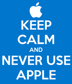 Poster: KEEP CALM AND NEVER USE APPLE