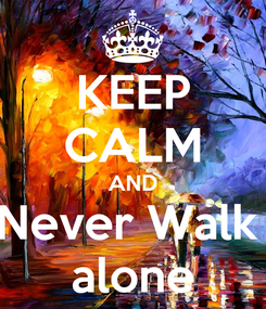 Poster: KEEP CALM AND Never Walk  alone