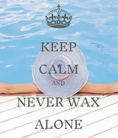 Poster: KEEP CALM AND NEVER WAX ALONE