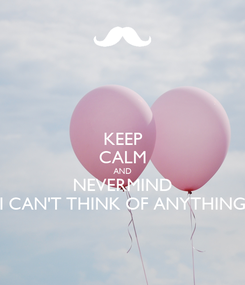 Poster: KEEP CALM AND NEVERMIND I CAN'T THINK OF ANYTHING