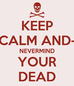 Poster: KEEP CALM AND- NEVERMIND YOUR DEAD