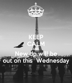Poster: KEEP CALM AND New dp will be out on this  Wednesday