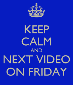 Poster: KEEP CALM AND NEXT VIDEO ON FRIDAY