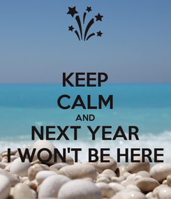 Poster: KEEP CALM AND NEXT YEAR I WON'T BE HERE