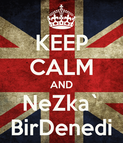 Poster: KEEP CALM AND NeZka` BirDenedi
