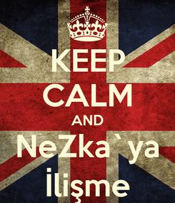 Poster: KEEP CALM AND NeZka`ya İlişme