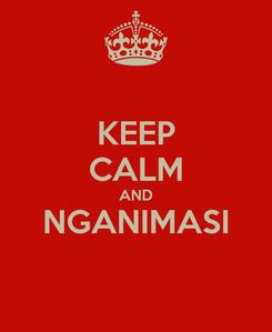 Poster: KEEP CALM AND NGANIMASI