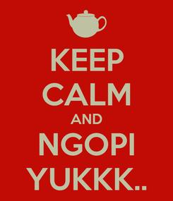 Poster: KEEP CALM AND NGOPI YUKKK..