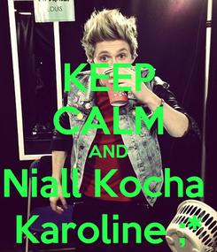 Poster: KEEP CALM AND Niall Kocha  Karoline ;*