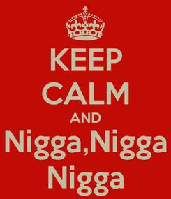 Poster: KEEP CALM AND Nigga,Nigga Nigga