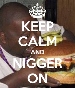 Poster: KEEP CALM AND NIGGER ON