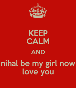 Poster: KEEP CALM AND nihal be my girl now love you