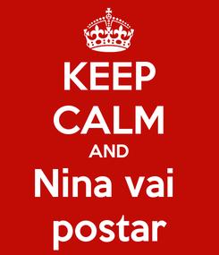 Poster: KEEP CALM AND Nina vai  postar