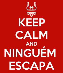 Poster: KEEP CALM AND NINGUÉM  ESCAPA