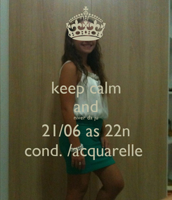 Poster: keep calm and niver da ju 21/06 as 22n cond. /acquarelle