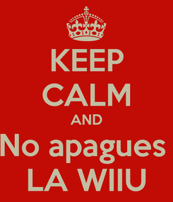 Poster: KEEP CALM AND No apagues  LA WIIU