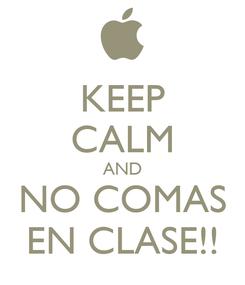Poster: KEEP CALM AND NO COMAS EN CLASE!!