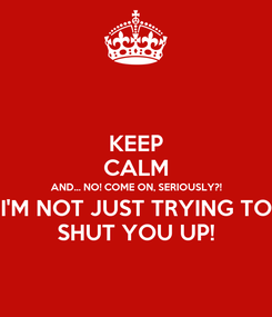 Poster: KEEP CALM AND... NO! COME ON, SERIOUSLY?! I'M NOT JUST TRYING TO SHUT YOU UP!