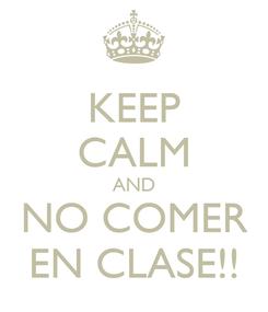 Poster: KEEP CALM AND NO COMER EN CLASE!!