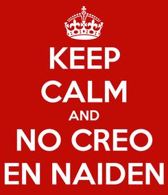 Poster: KEEP CALM AND NO CREO EN NAIDEN