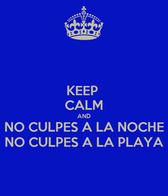 Poster: KEEP  CALM AND NO CULPES A LA NOCHE NO CULPES A LA PLAYA