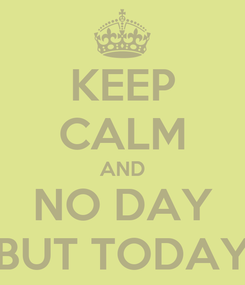 Poster: KEEP CALM AND NO DAY BUT TODAY