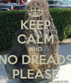 Poster: KEEP CALM AND NO DREADS PLEASE