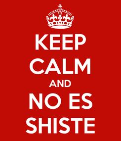 Poster: KEEP CALM AND NO ES SHISTE