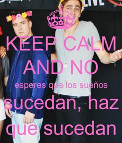 Poster: KEEP CALM AND NO esperes que los sueños sucedan, haz que sucedan
