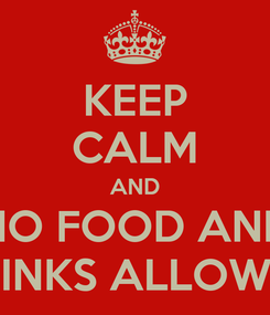 Poster: KEEP CALM AND NO FOOD AND DRINKS ALLOWED
