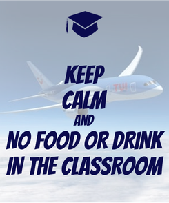 Poster: KEEP CALM and NO FOOD OR DRINK IN THE CLASSROOM
