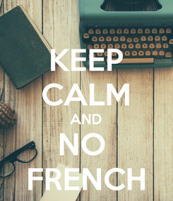 Poster: KEEP CALM AND NO  FRENCH
