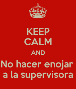Poster: KEEP CALM AND No hacer enojar  a la supervisora