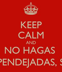 Poster: KEEP CALM AND NO HAGAS  PPENDEJADAS, SI?