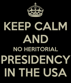 Poster: KEEP CALM AND NO HERITORIAL PRESIDENCY IN THE USA