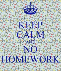 Poster: KEEP CALM AND NO HOMEWORK