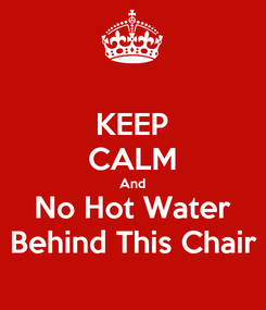 Poster: KEEP CALM And No Hot Water Behind This Chair
