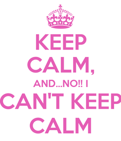 Poster: KEEP CALM, AND...NO!! I CAN'T KEEP CALM