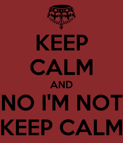 Poster: KEEP CALM AND NO I'M NOT KEEP CALM